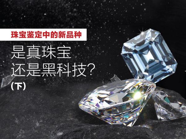 2020年3月6日 三月刊——《珠宝鉴定中的新品种——是真珠宝还是黑科技?》(下)